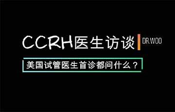 CCRH医生访谈-美国试管医生首诊都问什么?